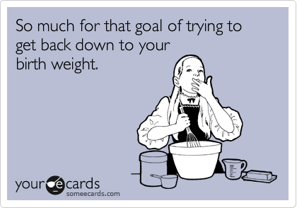 So much for that goal of trying to get back down to your birth weight.