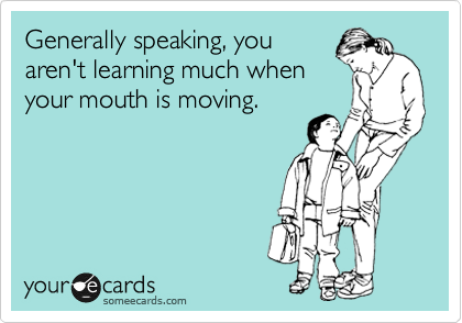 Generally speaking, you aren't learning much when your mouth is moving.