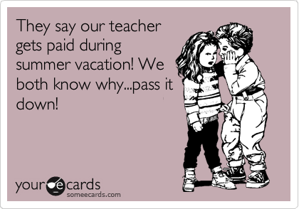 They say our teacher gets paid during summer vacation! We both know why...pass it down!