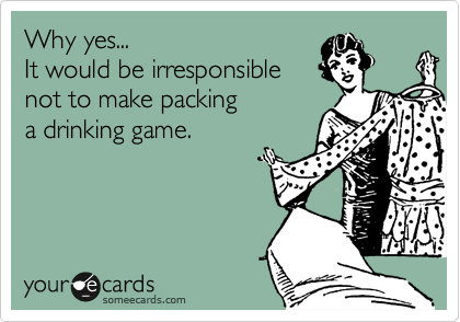 Why yes... It would be irresponsible not to make packing a drinking game.