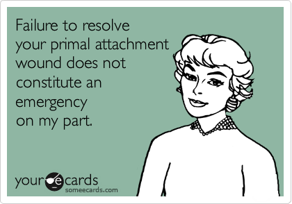 Failure to resolve your primal attachment wound does not constitute an  emergency on my part.
