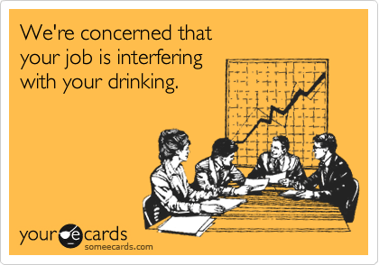 We're concerned that your job is interfering with your drinking.