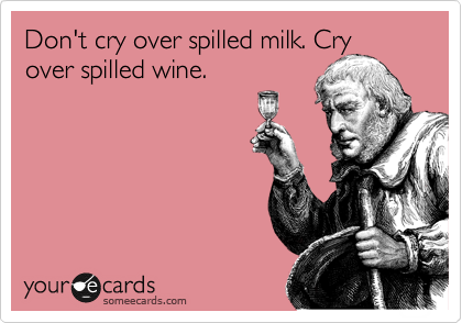 Don't cry over spilled milk. Cry over spilled wine.