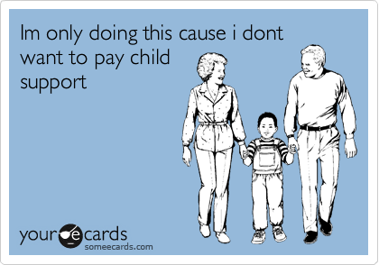 Im only doing this cause i dont want to pay child support