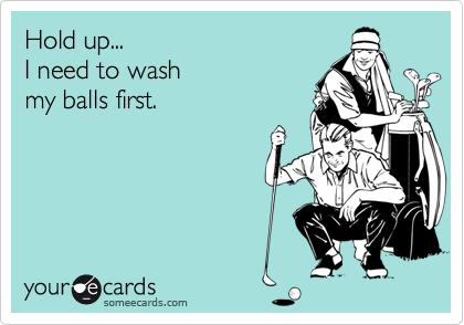 Hold up...    I need to wash my balls first.