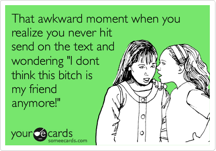"""That awkward moment when you realize you never hit send on the text and wondering """"I dont think this bitch is my friend anymore!"""""""