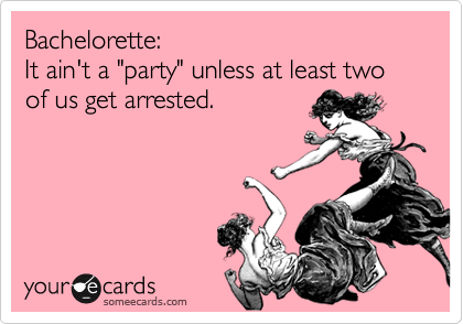 """Bachelorette:  It ain't a """"party"""" unless at least two of us get arrested."""