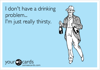 I don't have a drinking problem... I'm just really thirsty.
