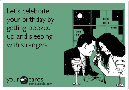 Let's celebrate  your birthday by getting boozed up and sleeping with strangers.