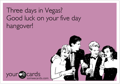 Three days in Vegas? Good luck on your five day hangover!