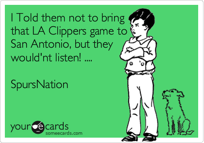 I Told them not to bring that LA Clippers game to San Antonio, but they would'nt listen! ....  SpursNation