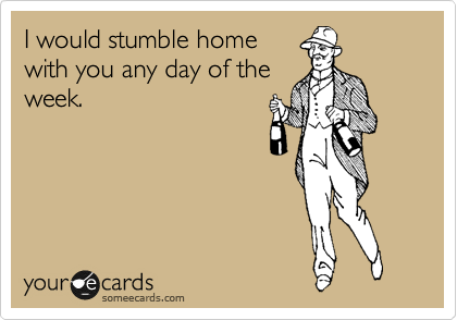 I would stumble home with you any day of the week.