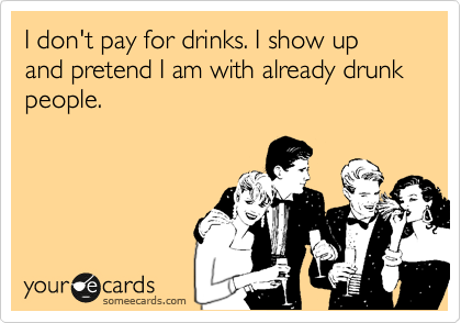 I don't pay for drinks. I show up and pretend I am with already drunk people.