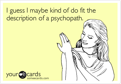I guess I maybe kind of do fit the description of a psychopath.