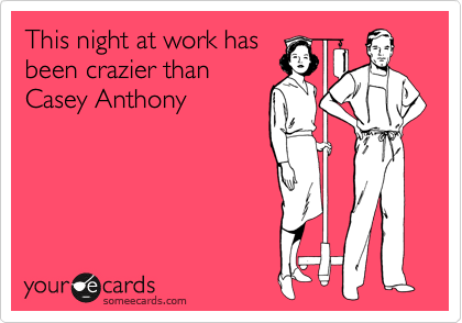 This night at work has been crazier than Casey Anthony