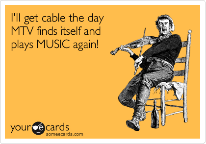 I'll get cable the day  MTV finds itself and  plays MUSIC again!