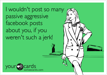 I wouldn't post so many passive aggressive facebook posts about you, if you weren't such a jerk!