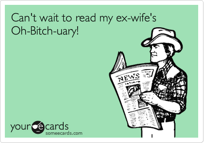 Can't wait to read my ex-wife's Oh-Bitch-uary!