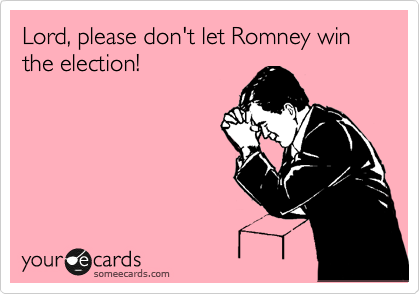 Lord, please don't let Romney win the election!