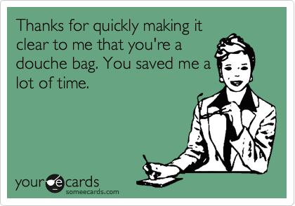 Thanks for quickly making it clear to me that you're a douche bag. You saved me a lot of time.