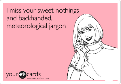 I miss your sweet nothings and backhanded, meteorological jargon