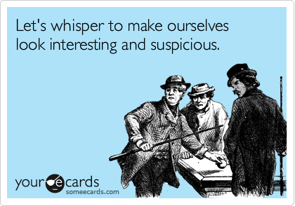 Let's whisper to make ourselves look interesting and suspicious.