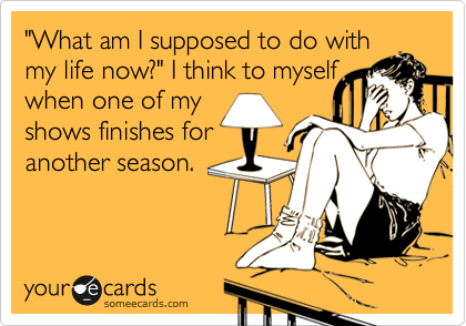 """""""What am I supposed to do with my life now?"""" I think to myself when one of my shows finishes for another season."""