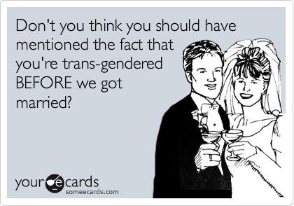 Don't you think you should have mentioned the fact that  you're trans-gendered BEFORE we got  married?