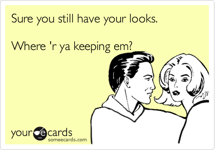 Sure you still have your looks.    Where 'r ya keeping em?
