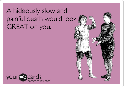 A hideously slow and painful death would look GREAT on you.