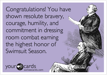 Congratulations! You have shown resolute bravery, courage, humility, and commitment in dressing room combat earning  the highest honor of  Swimsuit Season.