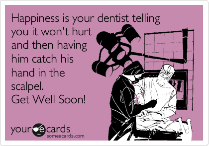 Happiness is your dentist telling you it won't hurt  and then having him catch his hand in the scalpel. Get Well Soon!