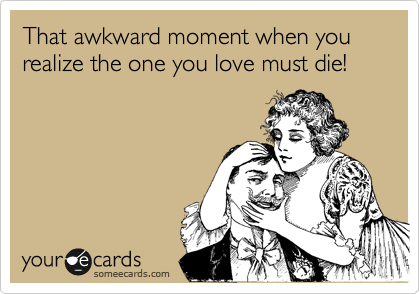 That awkward moment when you realize the one you love must die!