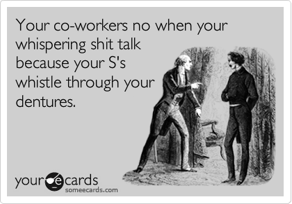 Your co-workers no when your whispering shit talk because your S's whistle through your dentures.