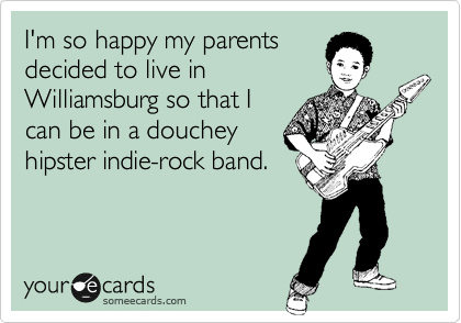 I'm so happy my parents decided to live in  Williamsburg so that I  can be in a douchey hipster indie-rock band.