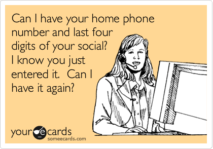 Can I have your home phone number and last four digits of your social? I know you just entered it.  Can I have it again?