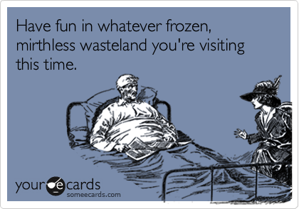 Have fun in whatever frozen, mirthless wasteland you're visiting this time.