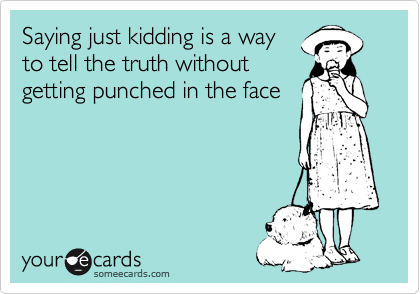 Saying just kidding is a way to tell the truth without getting punched in the face