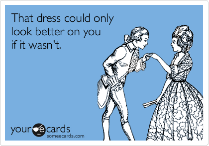 That dress could only  look better on you if it wasn't.