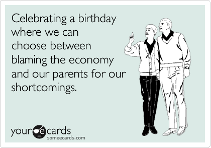 Celebrating a birthday where we can choose between blaming the economy and our parents for our shortcomings.