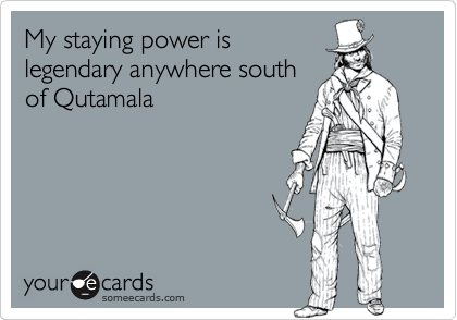 My staying power is  legendary anywhere south of Qutamala
