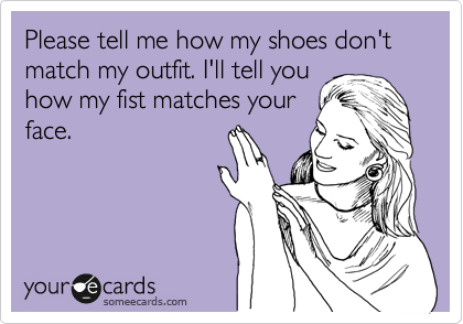 Please tell me how my shoes don't match my outfit. I'll tell you how my fist matches your face.