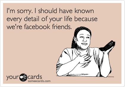 I'm sorry. I should have known every detail of your life because we're facebook friends.