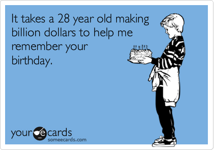 It takes a 28 year old making billion dollars to help me remember your birthday.