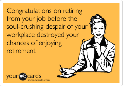 Congratulations on retiring from your job before the soul-crushing despair of your workplace destroyed your chances of enjoying retirement.