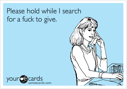 Please hold while I search  for a fuck to give.