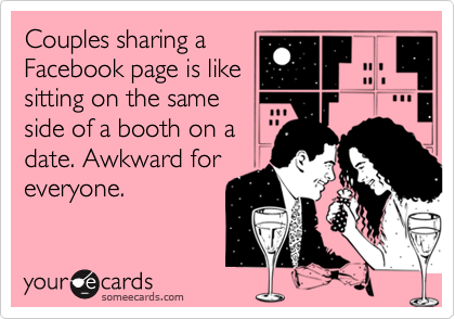 Couples sharing a Facebook page is like sitting on the same side of a booth on a date. Awkward for everyone.