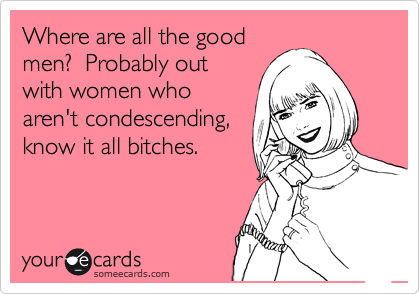Where are all the good men?  Probably out with women who aren't condescending, know it all bitches.