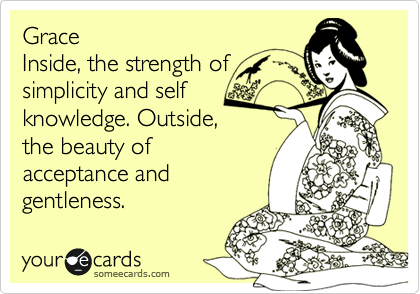 Grace Inside, the strength of simplicity and self knowledge. Outside, the beauty of acceptance and gentleness.