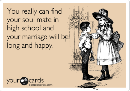You really can find your soul mate in high school and your marriage will be long and happy.